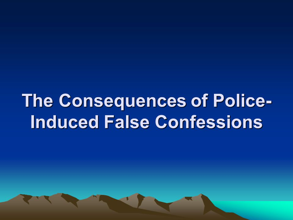 The Consequences of Police- Induced False Confessions