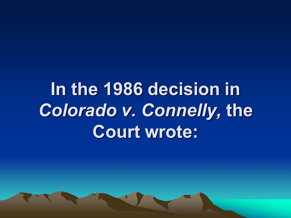 In the 1986 decision in Colorado v. Connelly, the Court wrote: