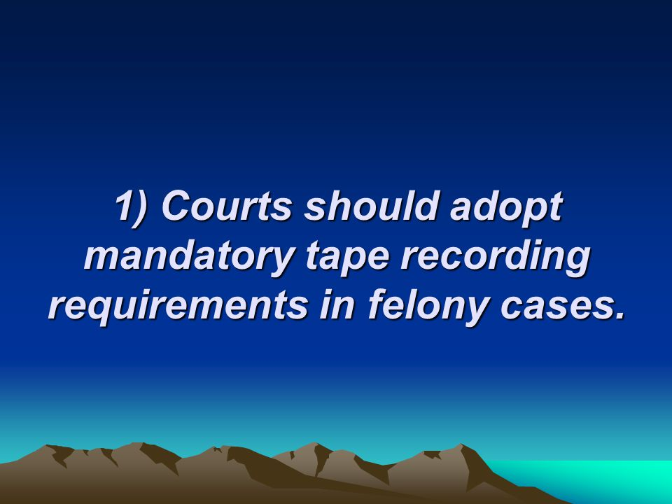 1) Courts should adopt mandatory tape recording requirements in felony cases.