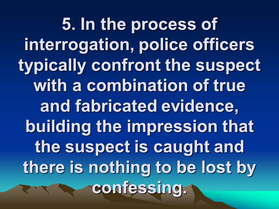 5. In the process of interrogation, police officers typically confront the suspect with a combination of true and fabricated evidence, building the im
