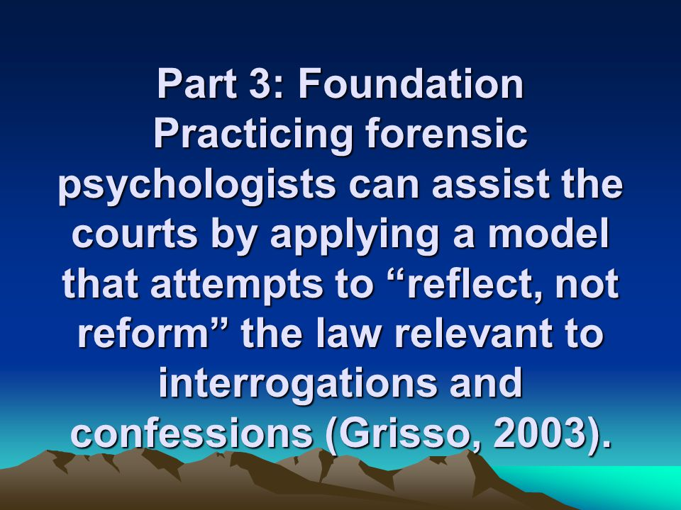 Part 3: Foundation Practicing forensic psychologists can assist the courts by applying a model that attempts to reflect, not reform the law relevant to interrogations and confessions (Grisso, 2003).