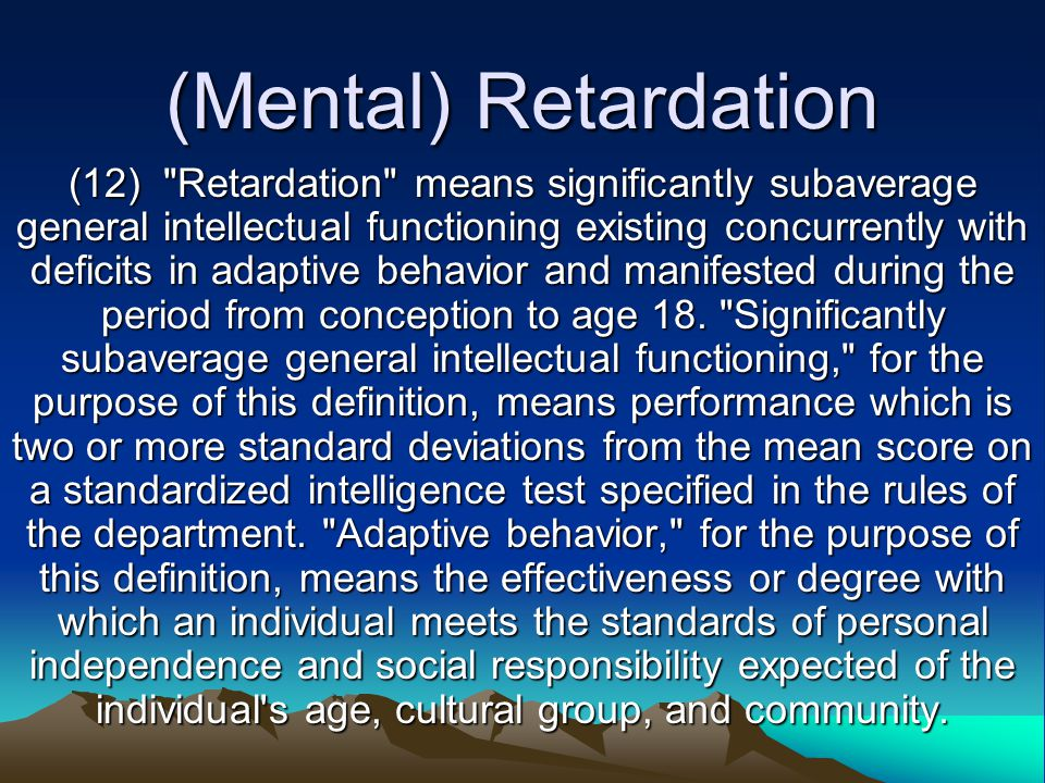 (Mental) Retardation (12) Retardation means significantly subaverage general intellectual functioning existing concurrently with deficits in adaptive behavior and manifested during the period from conception to age 18.