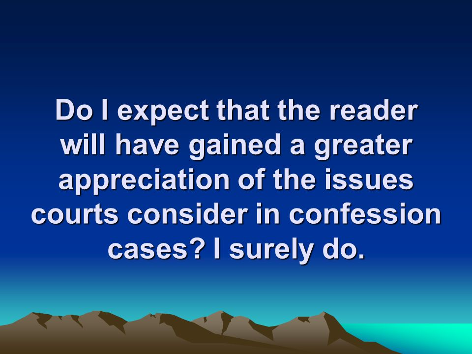 Do I expect that the reader will have gained a greater appreciation of the issues courts consider in confession cases.