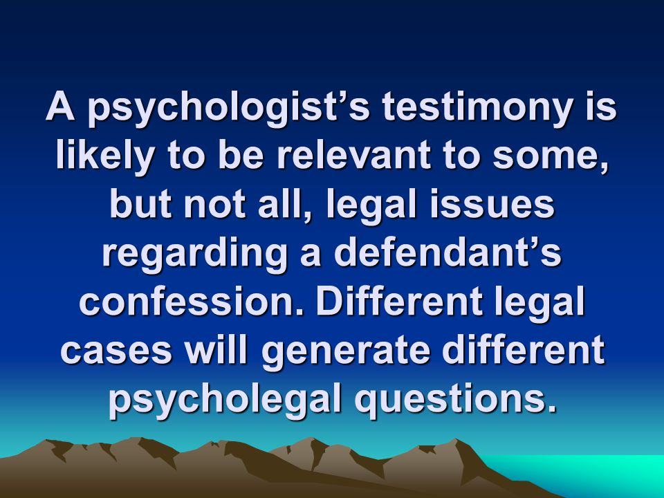 A psychologist's testimony is likely to be relevant to some, but not all, legal issues regarding a defendant's confession.