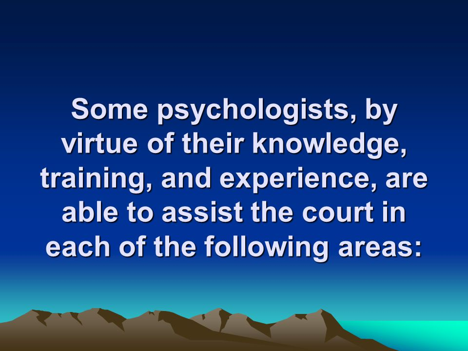 Some psychologists, by virtue of their knowledge, training, and experience, are able to assist the court in each of the following areas: