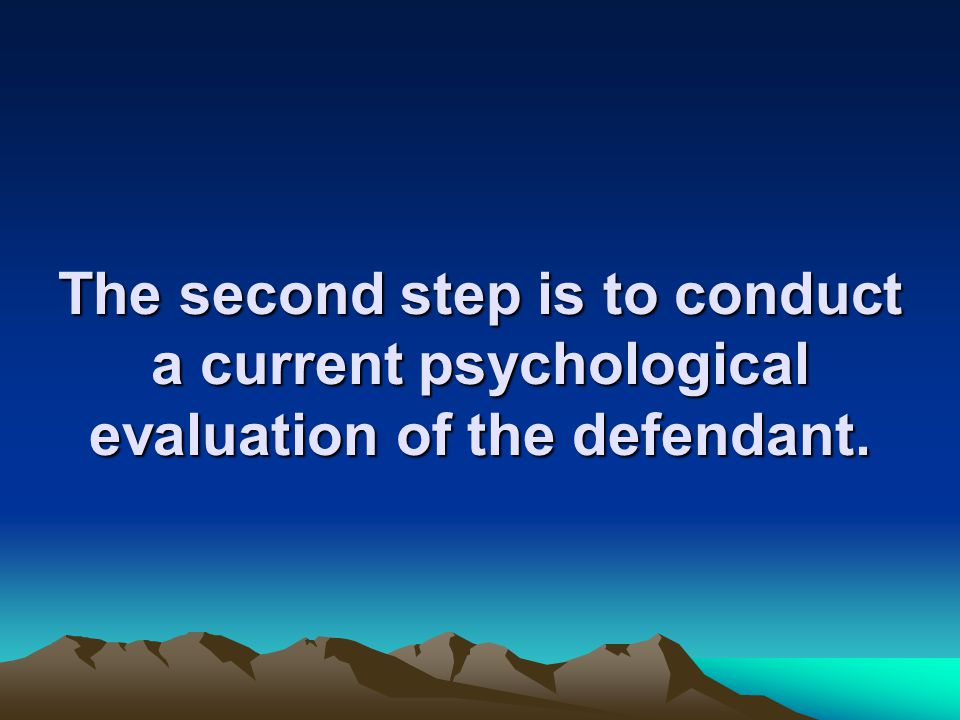 The second step is to conduct a current psychological evaluation of the defendant.