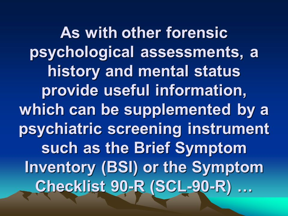 As with other forensic psychological assessments, a history and mental status provide useful information, which can be supplemented by a psychiatric screening instrument such as the Brief Symptom Inventory (BSI) or the Symptom Checklist 90-R (SCL-90-R) …
