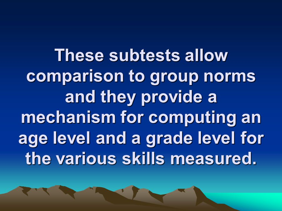 These subtests allow comparison to group norms and they provide a mechanism for computing an age level and a grade level for the various skills measured.