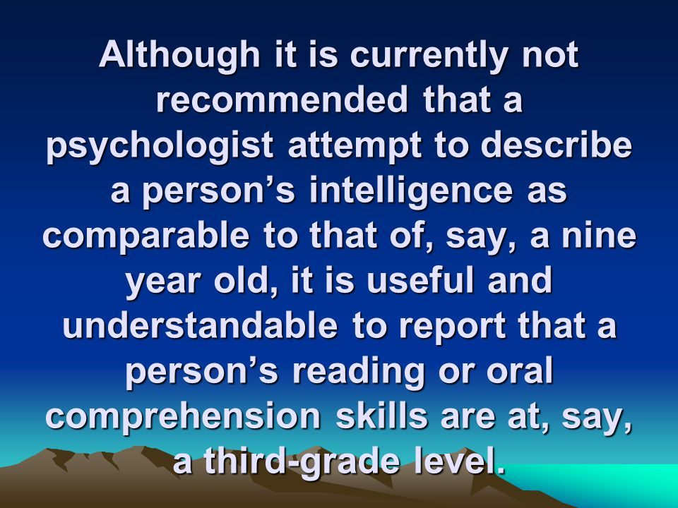 Although it is currently not recommended that a psychologist attempt to describe a person's intelligence as comparable to that of, say, a nine year old, it is useful and understandable to report that a person's reading or oral comprehension skills are at, say, a third-grade level.