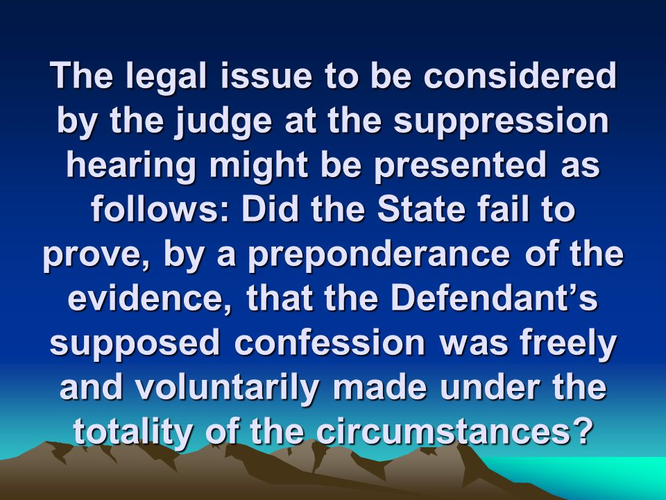 The legal issue to be considered by the judge at the suppression hearing might be presented as follows: Did the State fail to prove, by a preponderance of the evidence, that the Defendant's supposed confession was freely and voluntarily made under the totality of the circumstances