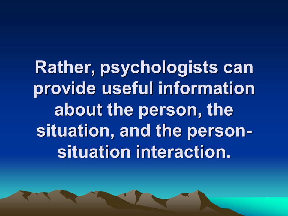 Rather, psychologists can provide useful information about the person, the situation, and the person- situation interaction.
