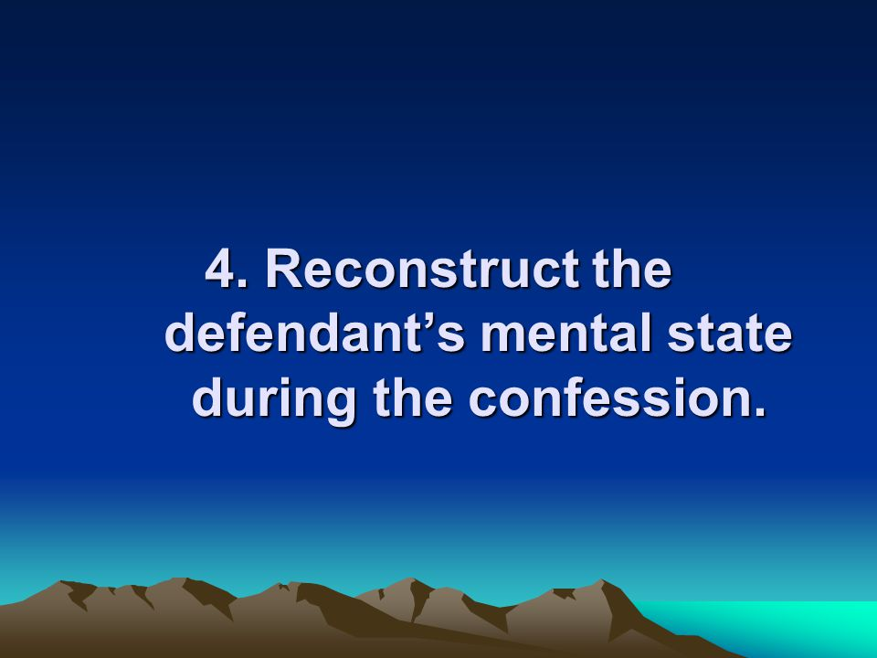 4. Reconstruct the defendant's mental state during the confession.