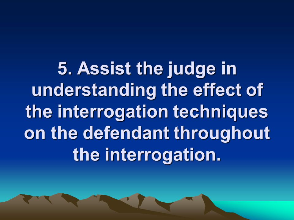 5. Assist the judge in understanding the effect of the interrogation techniques on the defendant throughout the interrogation.