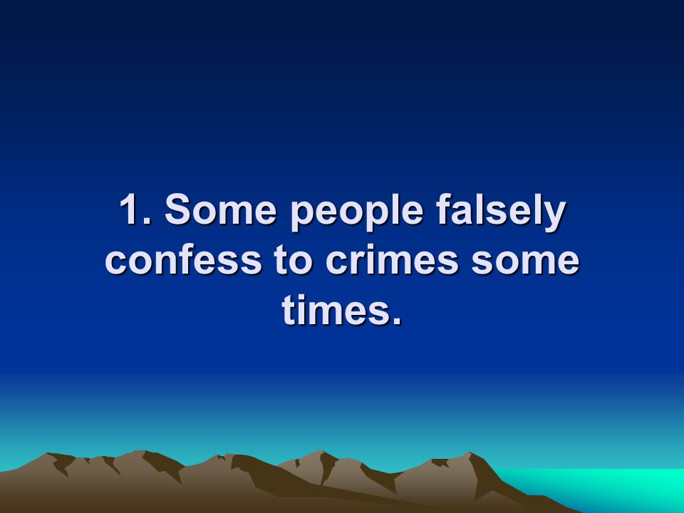 1. Some people falsely confess to crimes some times.