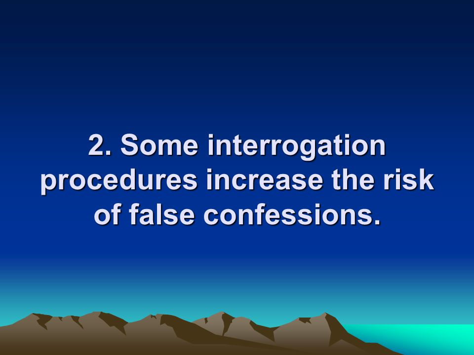 2. Some interrogation procedures increase the risk of false confessions.