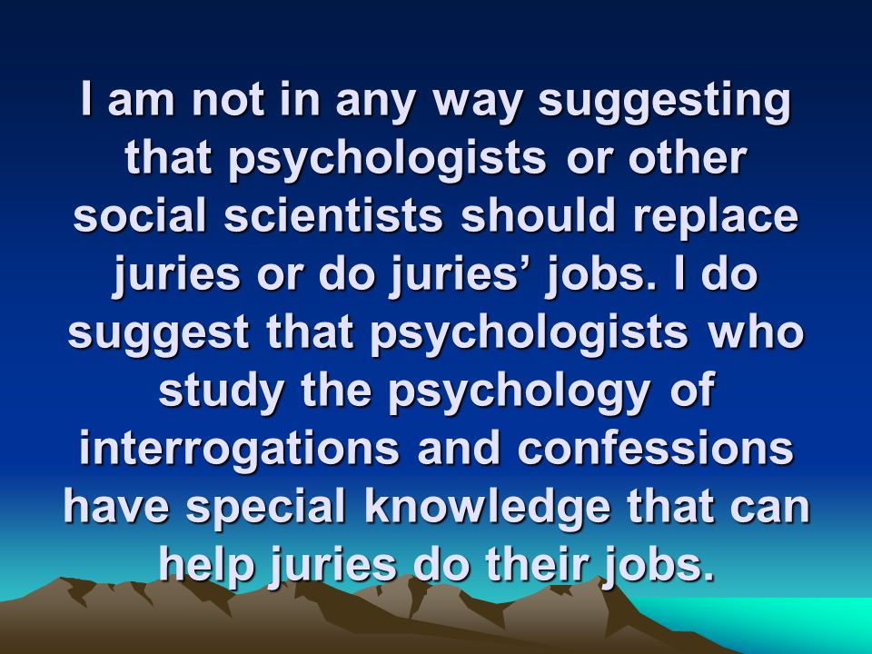 I am not in any way suggesting that psychologists or other social scientists should replace juries or do juries' jobs.