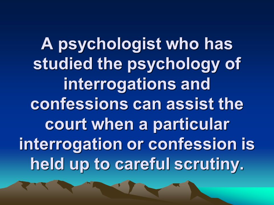 A psychologist who has studied the psychology of interrogations and confessions can assist the court when a particular interrogation or confession is held up to careful scrutiny.