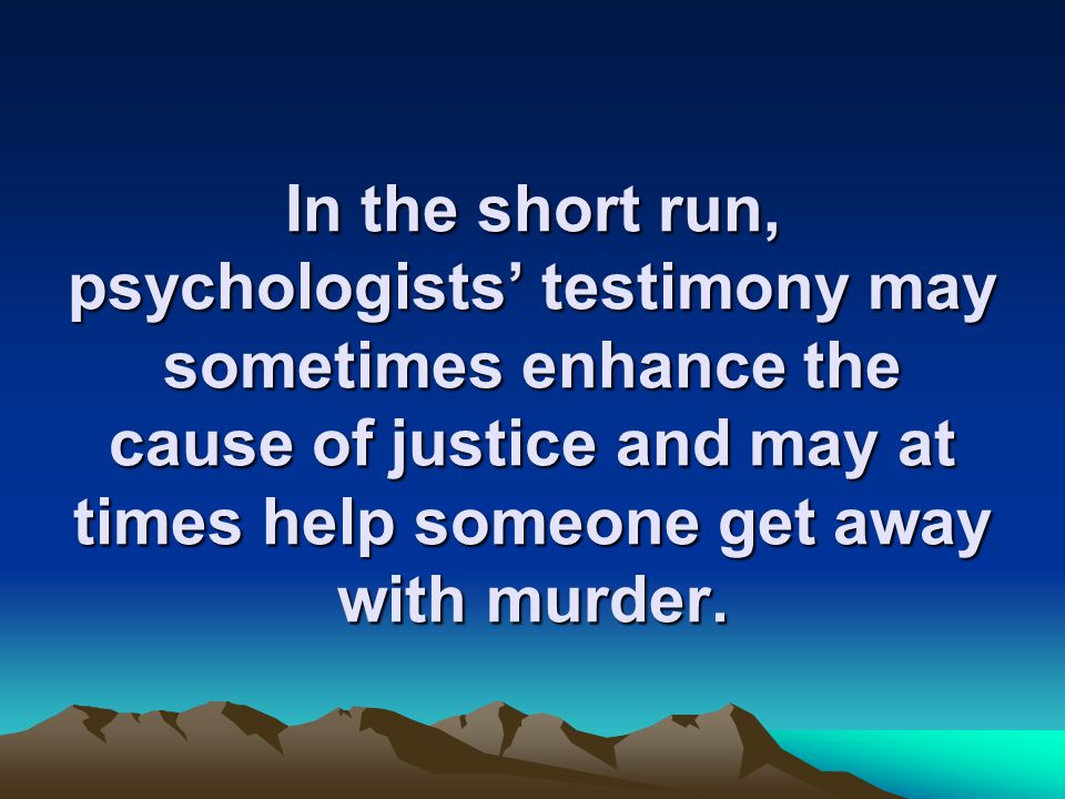 In the short run, psychologists' testimony may sometimes enhance the cause of justice and may at times help someone get away with murder.