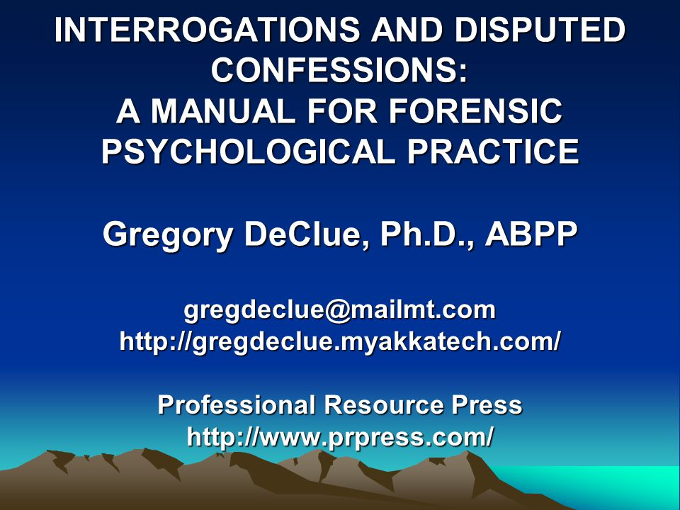 INTERROGATIONS AND DISPUTED CONFESSIONS: A MANUAL FOR FORENSIC PSYCHOLOGICAL PRACTICE Gregory DeClue, Ph.D., ABPP gregdeclue@mailmt.com http://gregdeclue.myakkatech.com/ Professional Resource Press http://www.prpress.com/