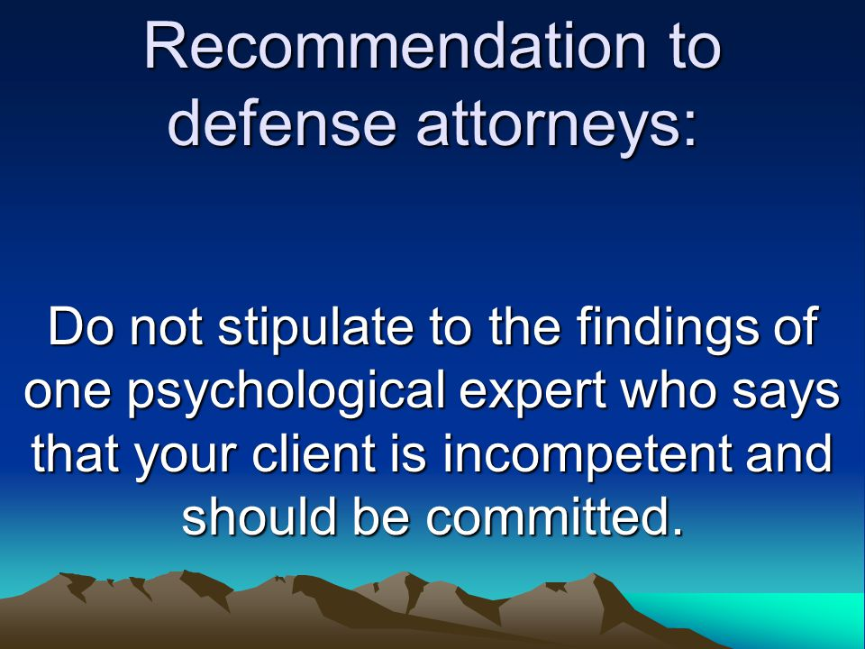 Recommendation to defense attorneys: Do not stipulate to the findings of one psychological expert who says that your client is incompetent and should be committed.