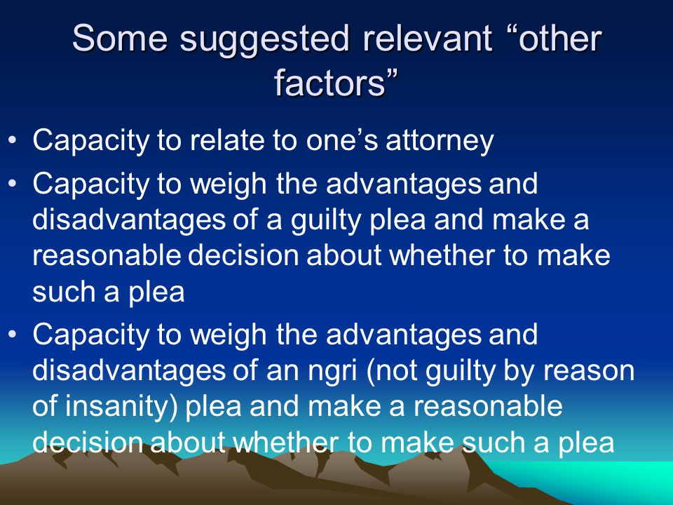 Some suggested relevant other factors Capacity to relate to one's attorney Capacity to weigh the advantages and disadvantages of a guilty plea and make a reasonable decision about whether to make such a plea Capacity to weigh the advantages and disadvantages of an ngri (not guilty by reason of insanity) plea and make a reasonable decision about whether to make such a plea