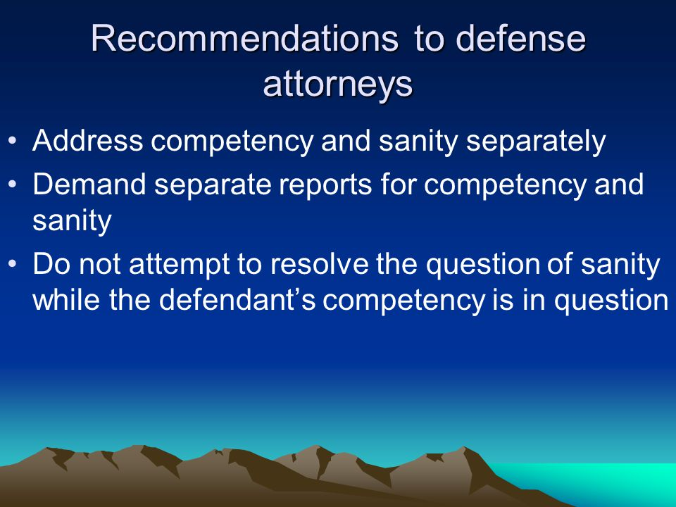 Recommendations to defense attorneys Address competency and sanity separately Demand separate reports for competency and sanity Do not attempt to resolve the question of sanity while the defendant's competency is in question