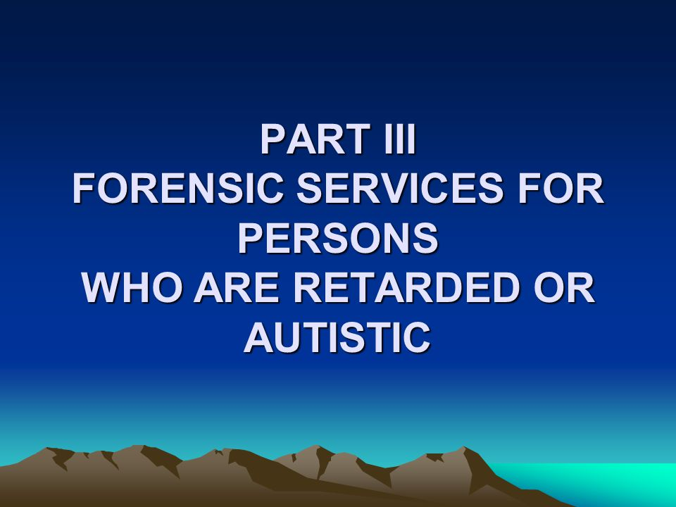 PART III FORENSIC SERVICES FOR PERSONS WHO ARE RETARDED OR AUTISTIC
