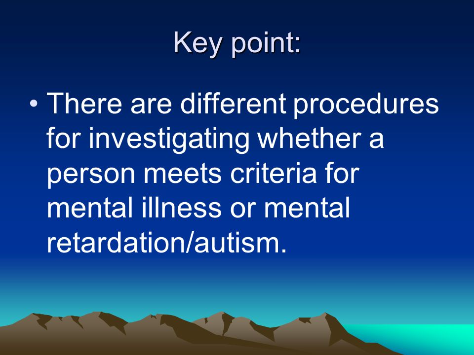 Key point: There are different procedures for investigating whether a person meets criteria for mental illness or mental retardation/autism.