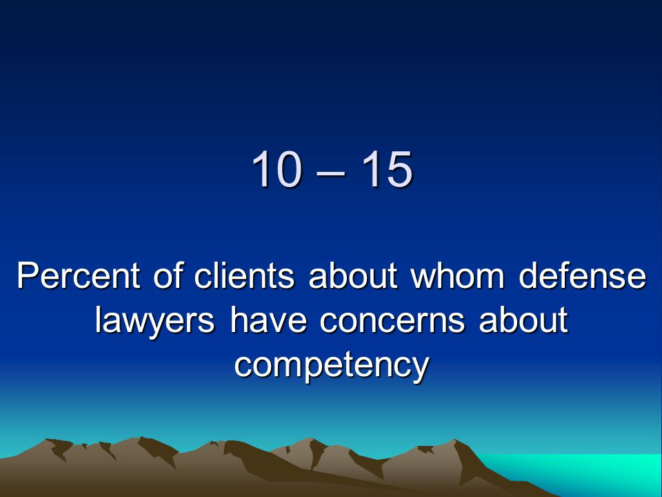 10 – 15 Percent of clients about whom defense lawyers have concerns about competency