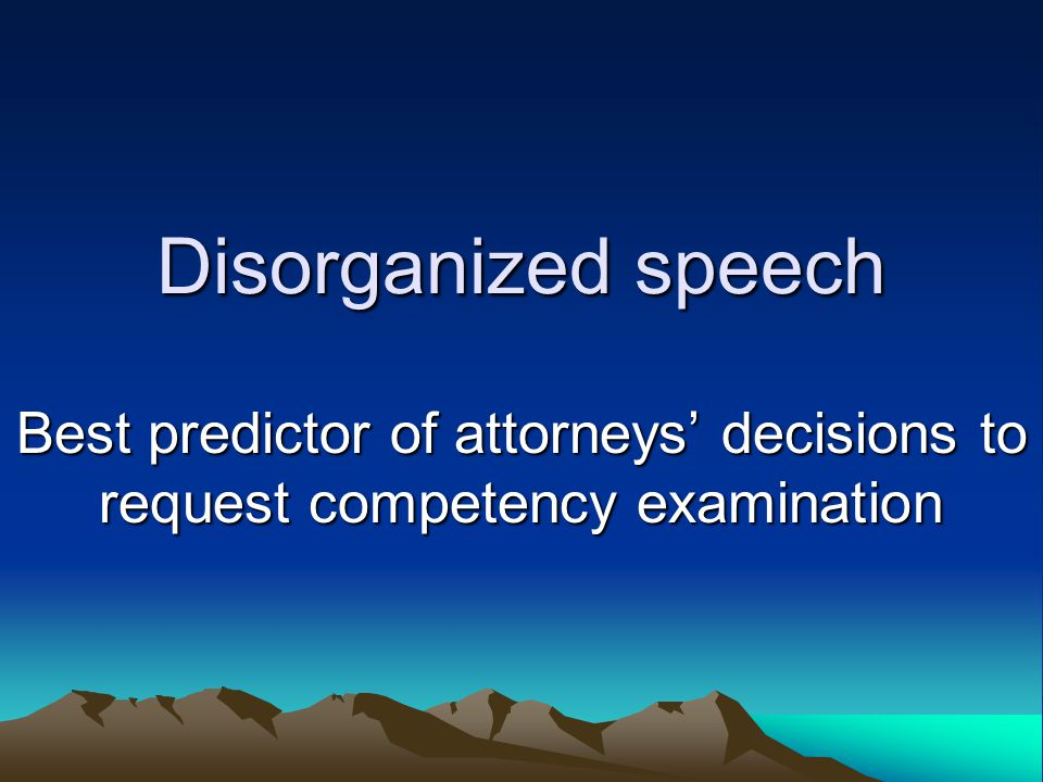Disorganized speech Best predictor of attorneys' decisions to request competency examination