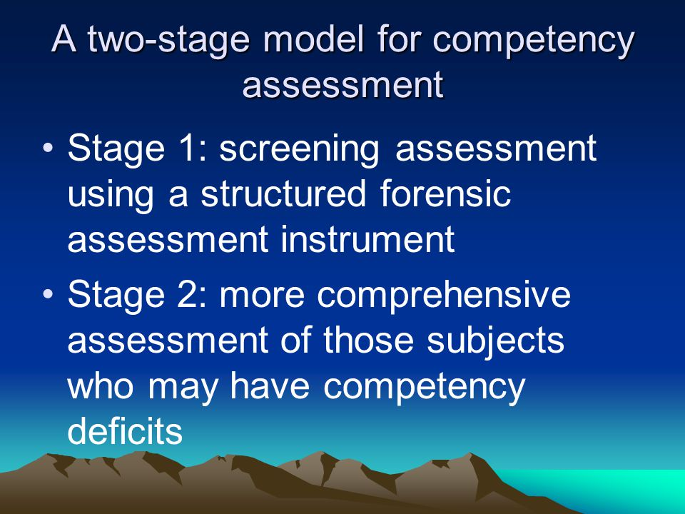 A two-stage model for competency assessment Stage 1: screening assessment using a structured forensic assessment instrument Stage 2: more comprehensive assessment of those subjects who may have competency deficits