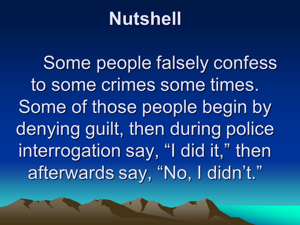 Nutshell Some people falsely confess to some crimes some times.
