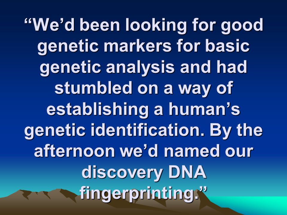 We'd been looking for good genetic markers for basic genetic analysis and had stumbled on a way of establishing a human's genetic identification.
