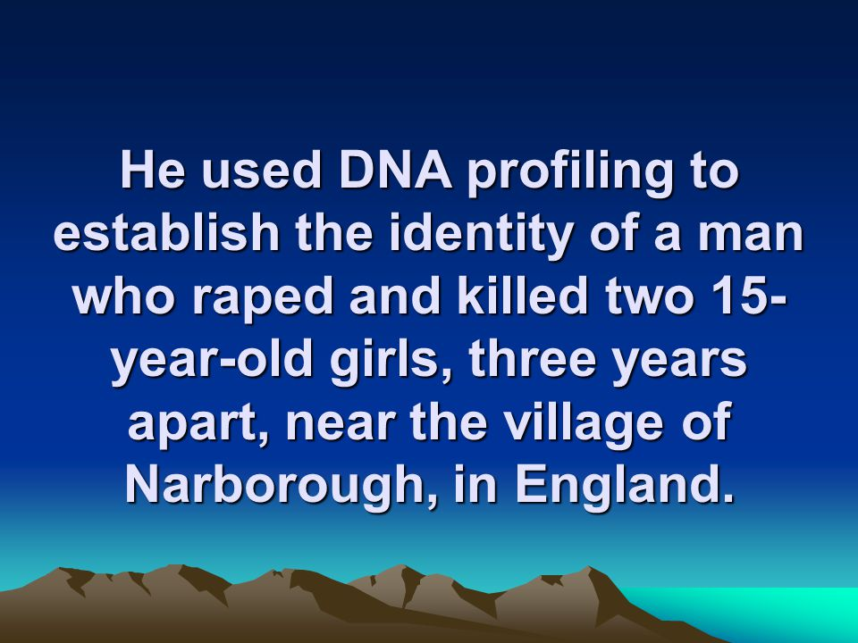 He used DNA profiling to establish the identity of a man who raped and killed two 15- year-old girls, three years apart, near the village of Narborough, in England.
