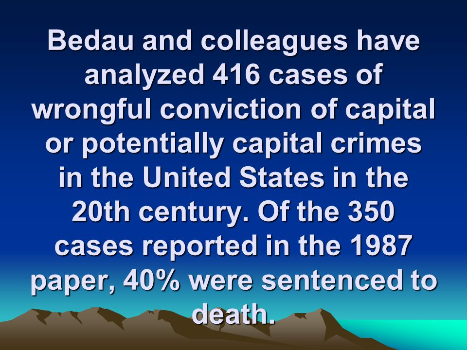 Bedau and colleagues have analyzed 416 cases of wrongful conviction of capital or potentially capital crimes in the United States in the 20th century.