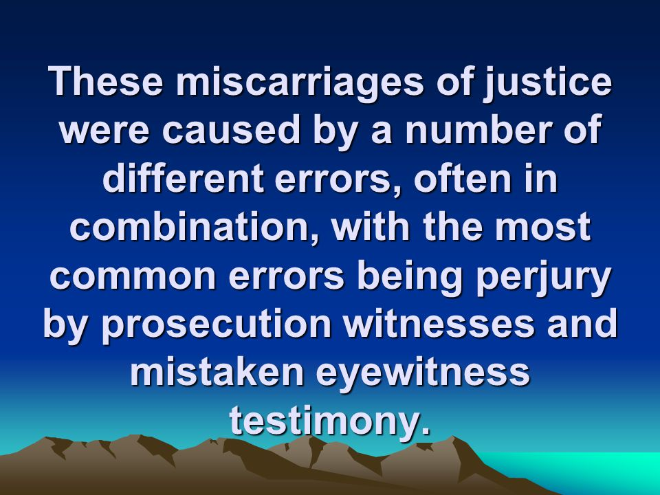 These miscarriages of justice were caused by a number of different errors, often in combination, with the most common errors being perjury by prosecution witnesses and mistaken eyewitness testimony.