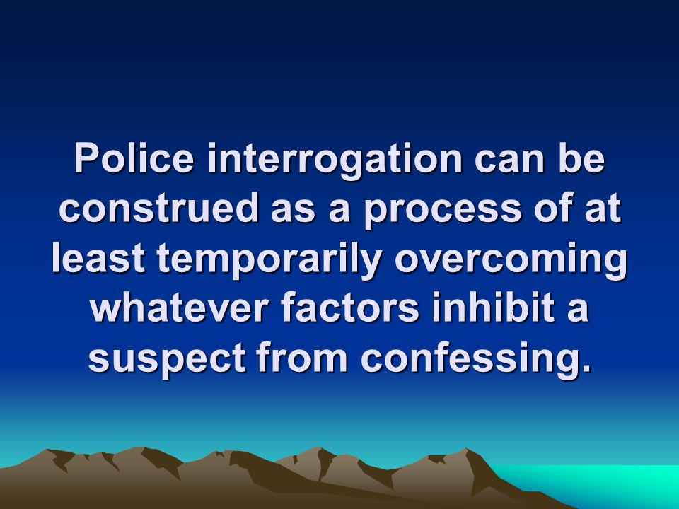 Police interrogation can be construed as a process of at least temporarily overcoming whatever factors inhibit a suspect from confessing.