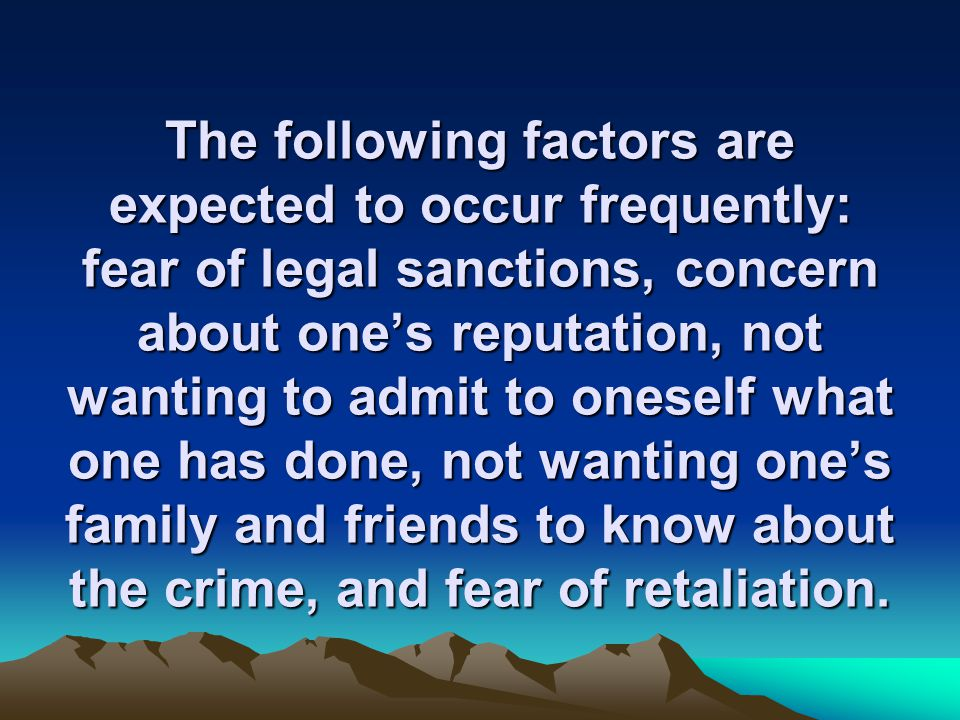 The following factors are expected to occur frequently: fear of legal sanctions, concern about one's reputation, not wanting to admit to oneself what one has done, not wanting one's family and friends to know about the crime, and fear of retaliation.