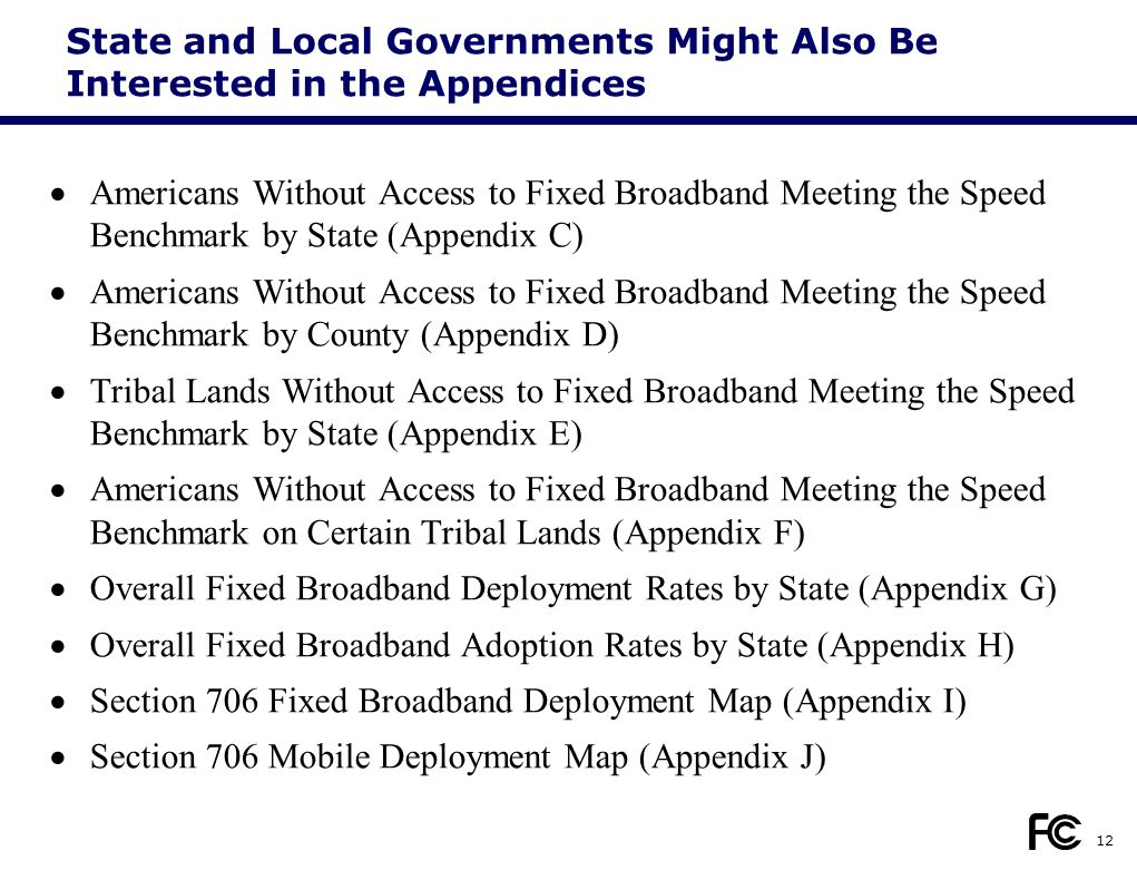 State and Local Governments Might Also Be Interested in the Appendices  Americans Without Access to Fixed Broadband Meeting the Speed Benchmark by State (Appendix C)  Americans Without Access to Fixed Broadband Meeting the Speed Benchmark by County (Appendix D)  Tribal Lands Without Access to Fixed Broadband Meeting the Speed Benchmark by State (Appendix E)  Americans Without Access to Fixed Broadband Meeting the Speed Benchmark on Certain Tribal Lands (Appendix F)  Overall Fixed Broadband Deployment Rates by State (Appendix G)  Overall Fixed Broadband Adoption Rates by State (Appendix H)  Section 706 Fixed Broadband Deployment Map (Appendix I)  Section 706 Mobile Deployment Map (Appendix J) 12