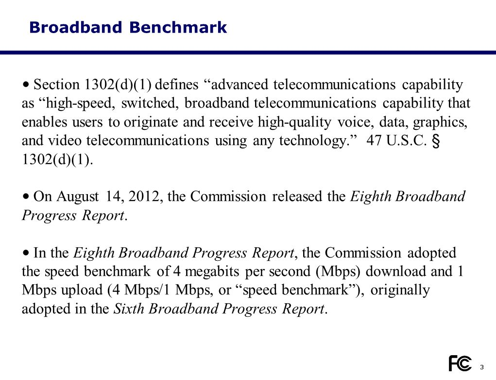 3 Broadband Benchmark Section 1302(d)(1) defines advanced telecommunications capability as high-speed, switched, broadband telecommunications capability that enables users to originate and receive high-quality voice, data, graphics, and video telecommunications using any technology. 47 U.S.C.
