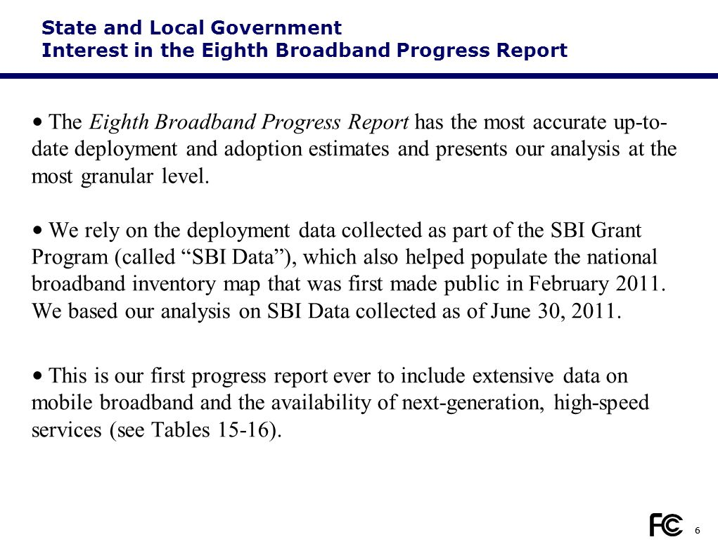 6 State and Local Government Interest in the Eighth Broadband Progress Report The Eighth Broadband Progress Report has the most accurate up-to- date deployment and adoption estimates and presents our analysis at the most granular level.