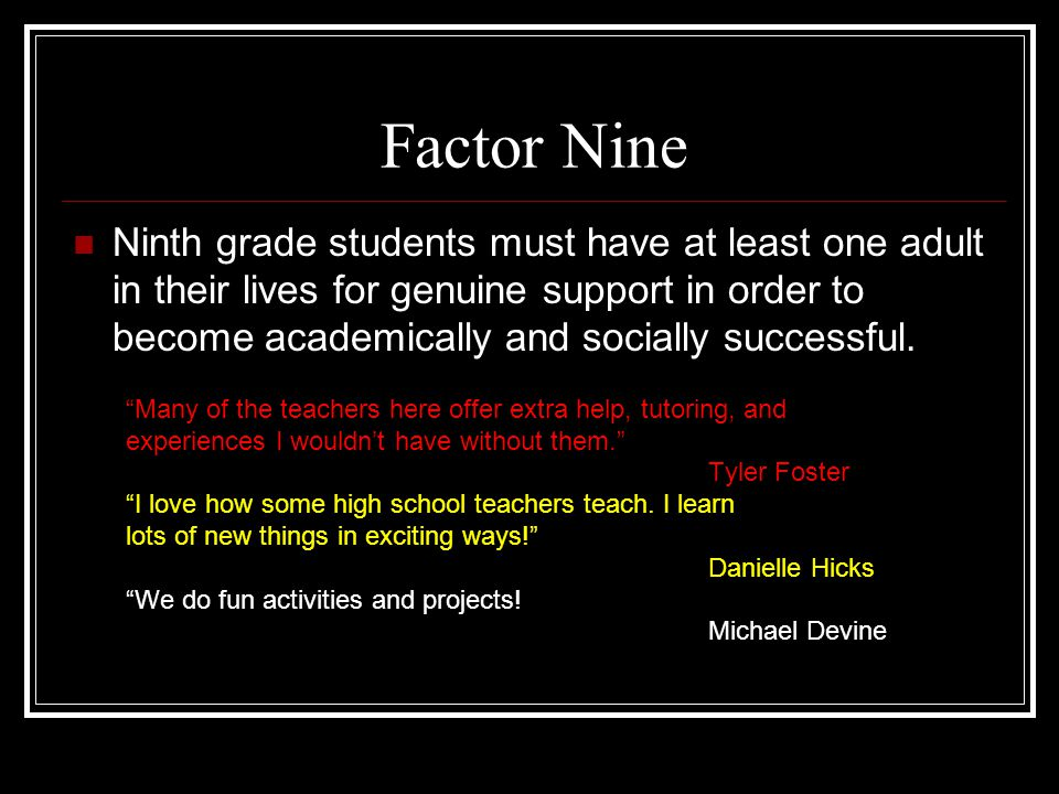 Factor Nine Ninth grade students must have at least one adult in their lives for genuine support in order to become academically and socially successful.