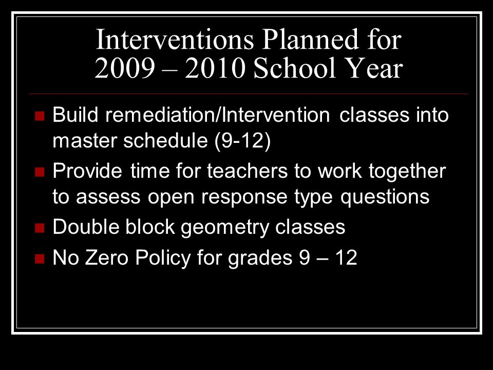 Interventions Planned for 2009 – 2010 School Year Build remediation/Intervention classes into master schedule (9-12) Provide time for teachers to work together to assess open response type questions Double block geometry classes No Zero Policy for grades 9 – 12