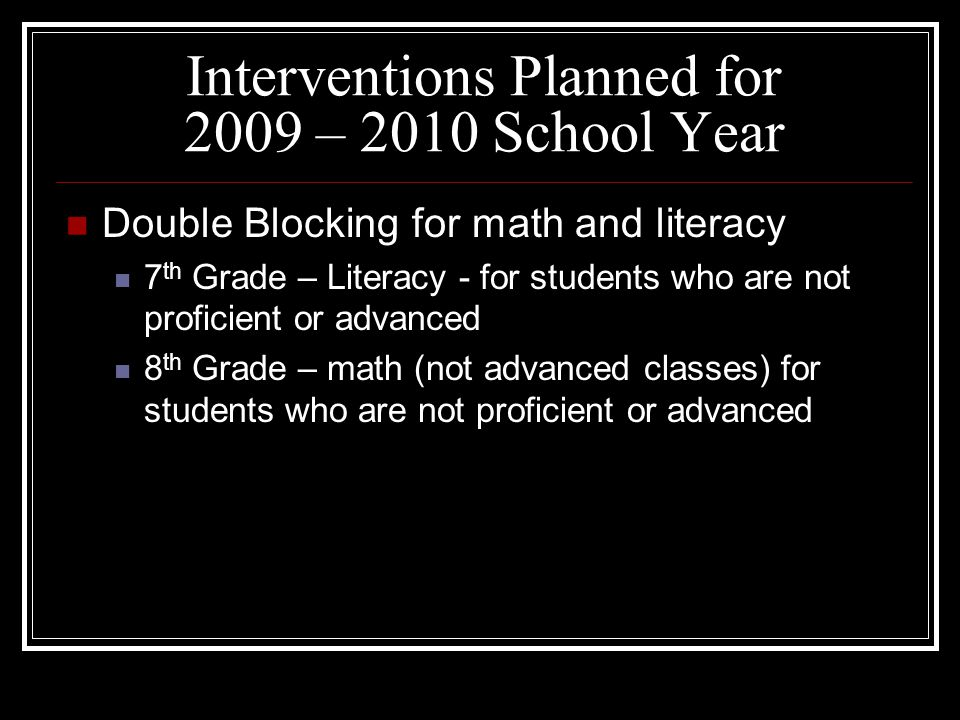 Interventions Planned for 2009 – 2010 School Year Double Blocking for math and literacy 7 th Grade – Literacy - for students who are not proficient or advanced 8 th Grade – math (not advanced classes) for students who are not proficient or advanced