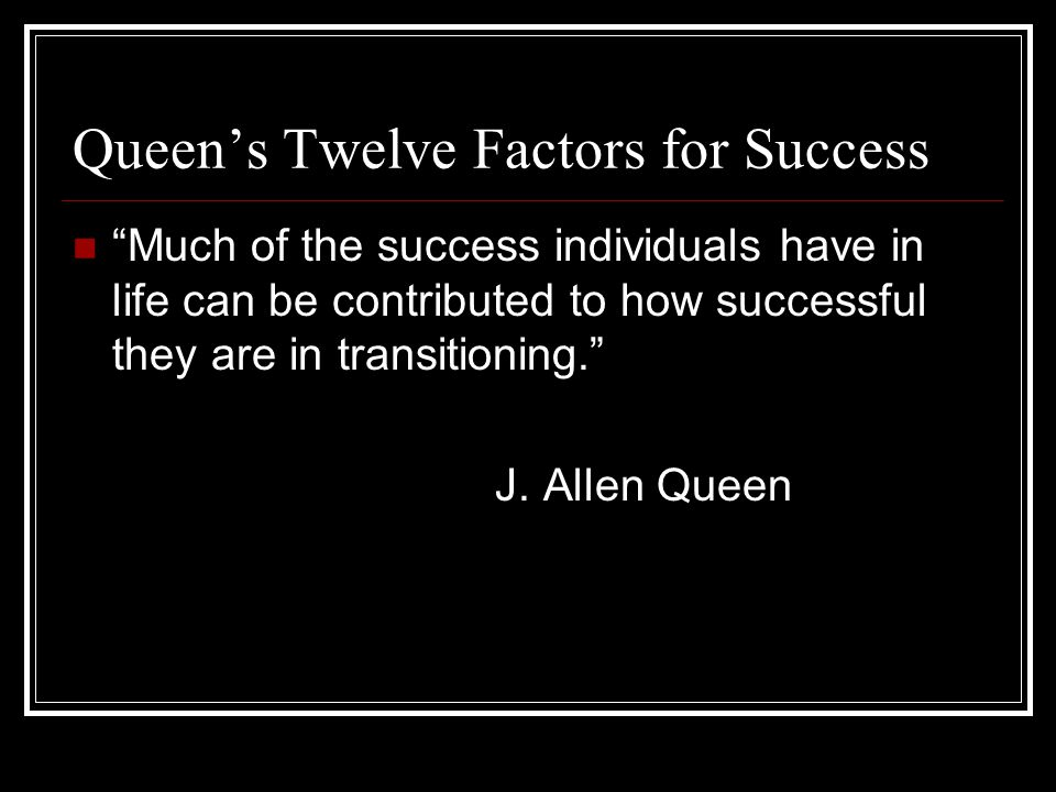 Queen's Twelve Factors for Success Much of the success individuals have in life can be contributed to how successful they are in transitioning. J.