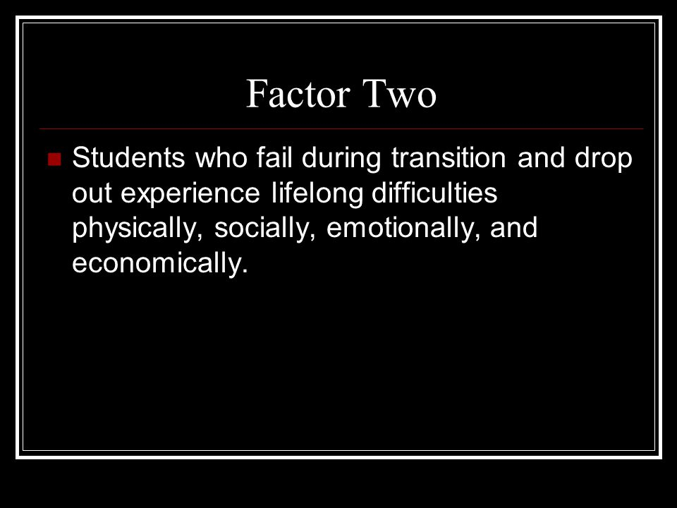 Factor Two Students who fail during transition and drop out experience lifelong difficulties physically, socially, emotionally, and economically.