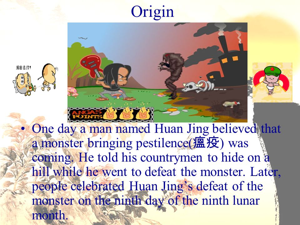 Origin One day a man named Huan Jing believed that a monster bringing pestilence( 瘟疫 ) was coming. He told his countrymen to hide on a hill while he w