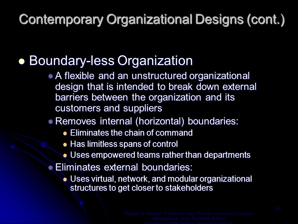 Examples of Removing Boundaries Virtual Organization Virtual Organization An organization that consists of a small core of full-time employees and that temporarily hires specialists to work on opportunities that arise An organization that consists of a small core of full-time employees and that temporarily hires specialists to work on opportunities that arise Network Organization Network Organization A small core organization that outsources its major business functions (e.g., manufacturing) in order to concentrate on what it does best A small core organization that outsources its major business functions (e.g., manufacturing) in order to concentrate on what it does best Modular Organization Modular Organization A manufacturing organization that uses outside suppliers to provide product components for its final assembly operations A manufacturing organization that uses outside suppliers to provide product components for its final assembly operations Chapter 9, Stephen P.