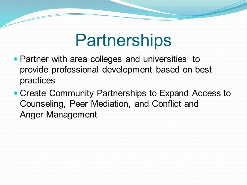 Partnerships Partner with area colleges and universities to provide professional development based on best practices Create Community Partnerships to Expand Access to Counseling, Peer Mediation, and Conflict and Anger Management