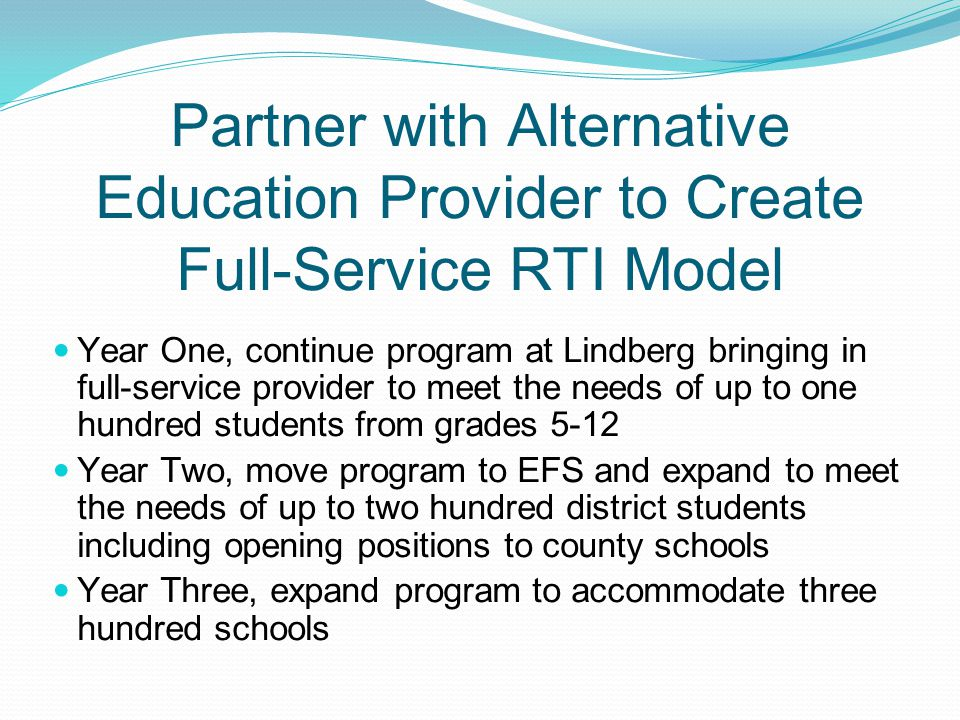 Partner with Alternative Education Provider to Create Full-Service RTI Model Year One, continue program at Lindberg bringing in full-service provider to meet the needs of up to one hundred students from grades 5-12 Year Two, move program to EFS and expand to meet the needs of up to two hundred district students including opening positions to county schools Year Three, expand program to accommodate three hundred schools